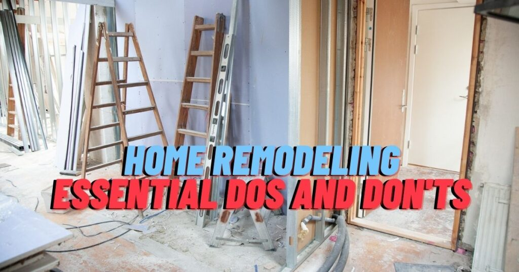 Home Remodeling: Essential Dos and Don'ts